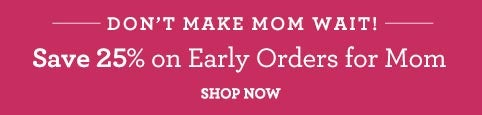 Save 25% on Early Order for Mom
